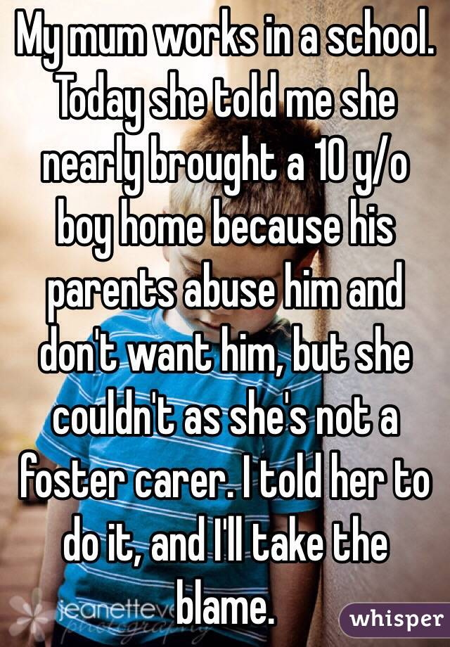 My mum works in a school. Today she told me she nearly brought a 10 y/o boy home because his parents abuse him and don't want him, but she couldn't as she's not a foster carer. I told her to do it, and I'll take the blame.