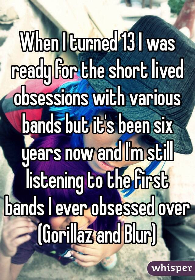 When I turned 13 I was ready for the short lived obsessions with various bands but it's been six years now and I'm still listening to the first bands I ever obsessed over (Gorillaz and Blur)