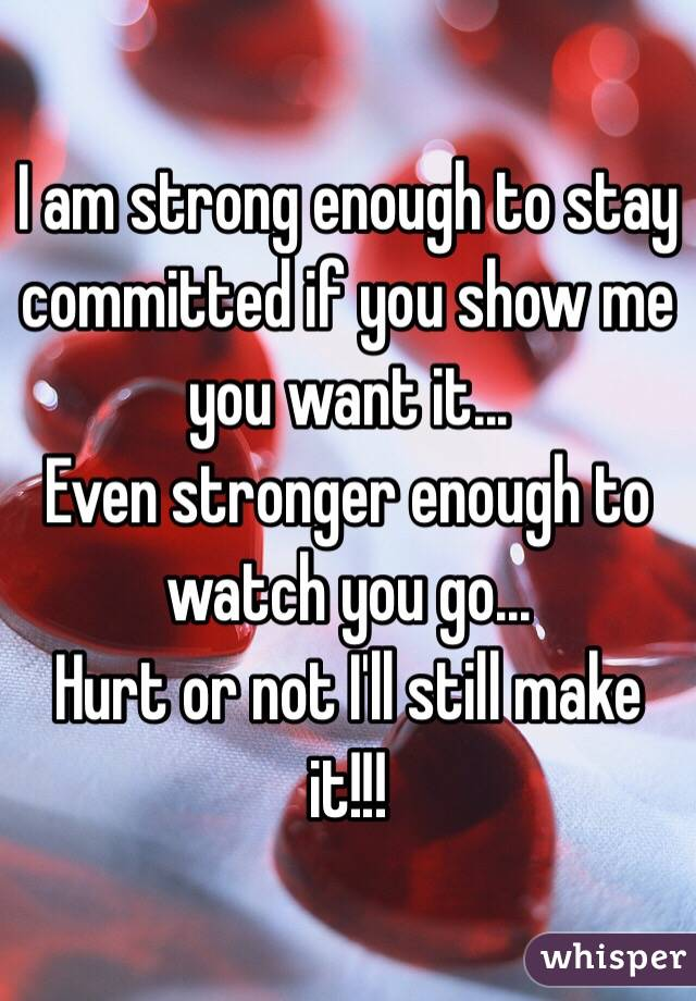 I am strong enough to stay committed if you show me you want it... Even stronger enough to watch you go... Hurt or not I'll still make it!!!