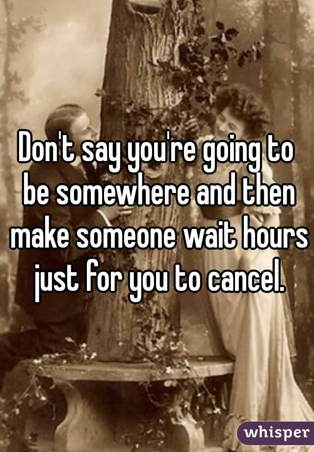 Don't say you're going to be somewhere and then make someone wait hours just for you to cancel.