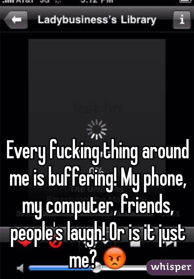 Every fucking thing around me is buffering! My phone, my computer, friends, people's laugh! Or is it just me? 😡