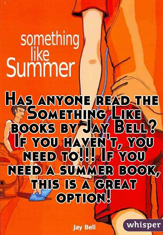 Has anyone read the Something Like books by Jay Bell? If you haven't, you need to!!! If you need a summer book, this is a great option!