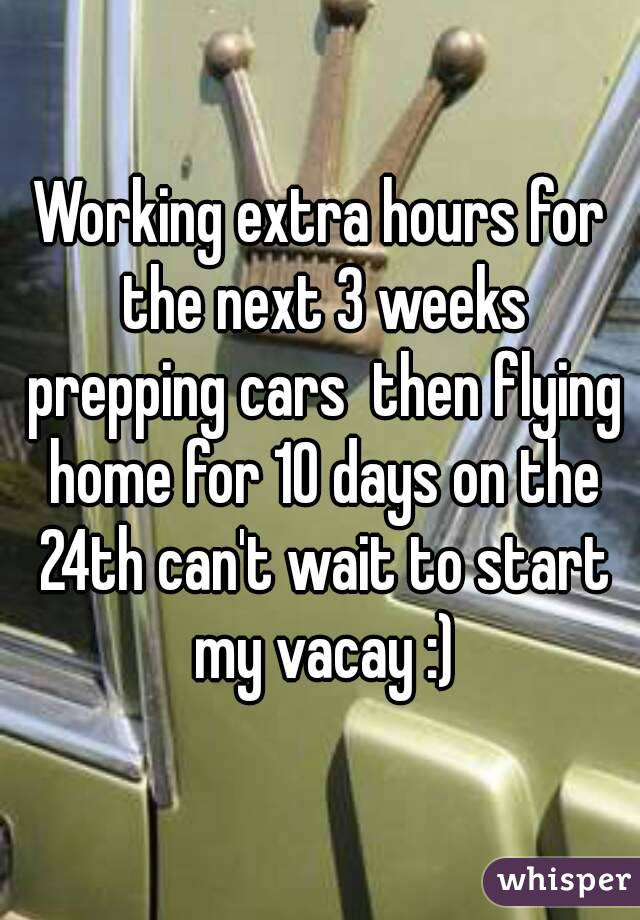 Working extra hours for the next 3 weeks prepping cars  then flying home for 10 days on the 24th can't wait to start my vacay :)