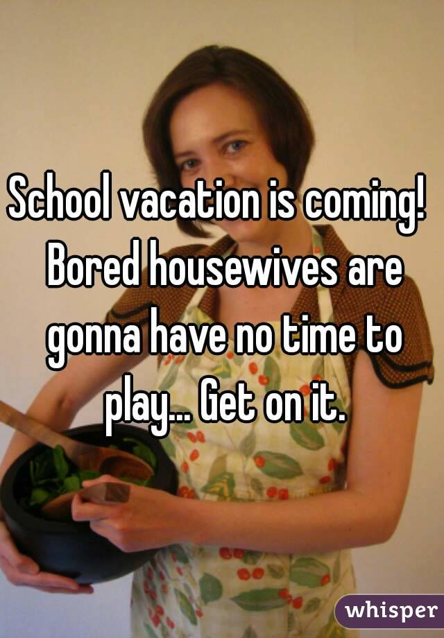 School vacation is coming!  Bored housewives are gonna have no time to play... Get on it.
