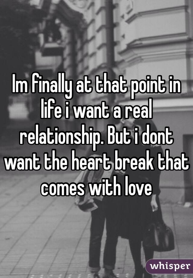 Im finally at that point in life i want a real relationship. But i dont want the heart break that comes with love