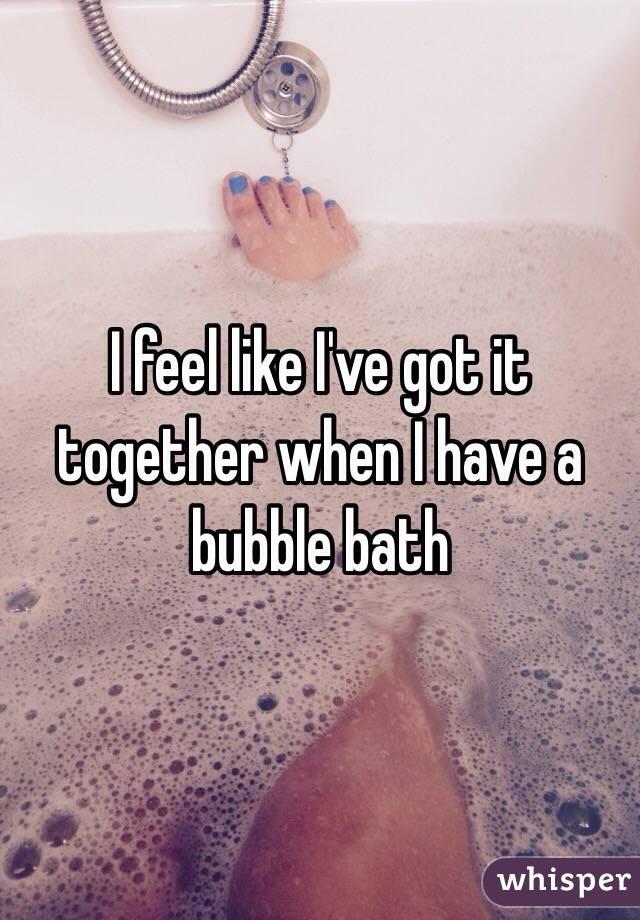I feel like I've got it together when I have a bubble bath