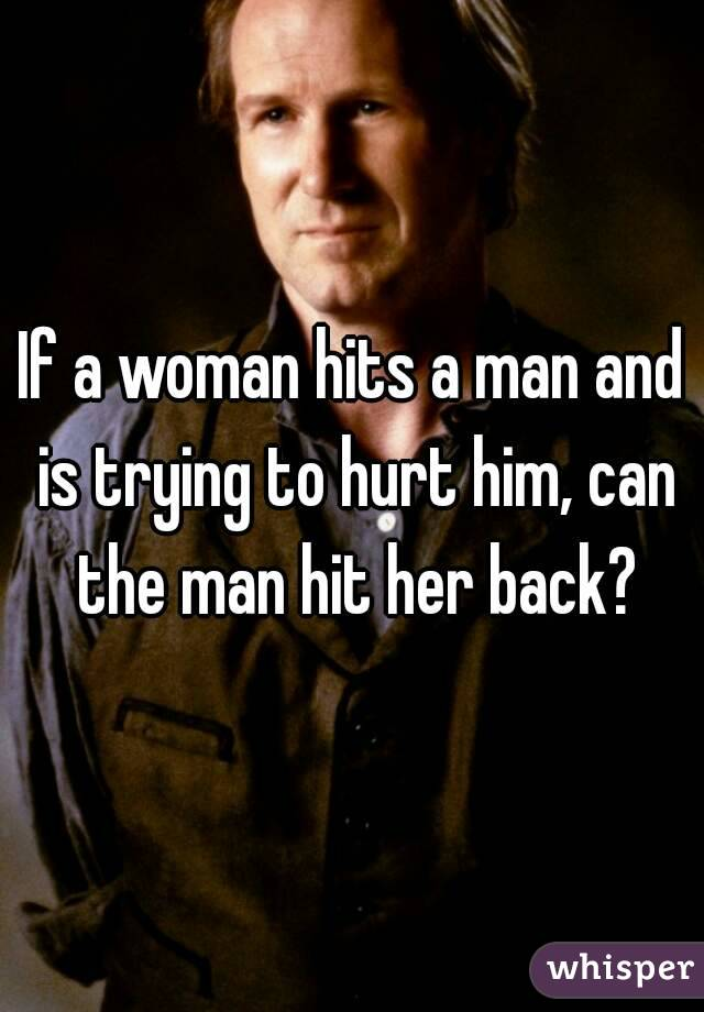 If a woman hits a man and is trying to hurt him, can the man hit her back?