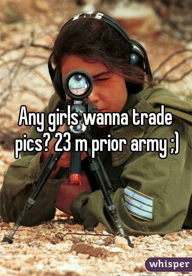 Any girls wanna trade pics? 23 m prior army ;)
