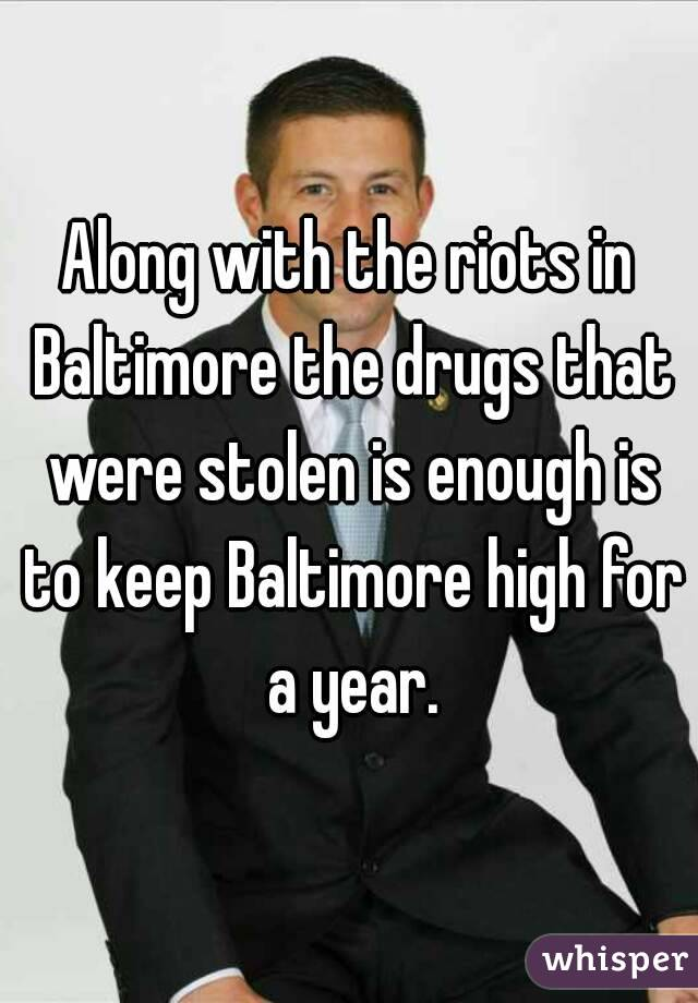 Along with the riots in Baltimore the drugs that were stolen is enough is to keep Baltimore high for a year.