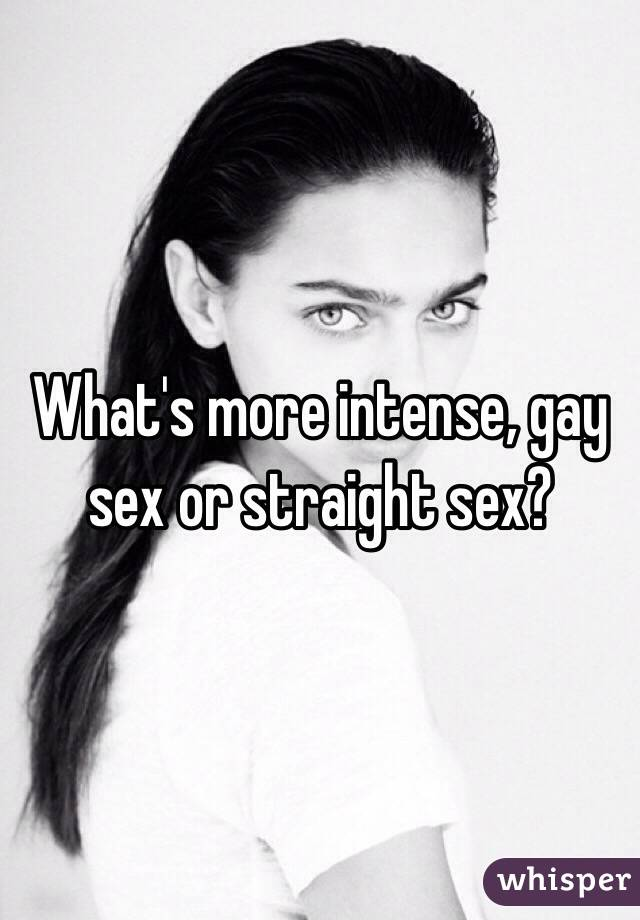 What's more intense, gay sex or straight sex?