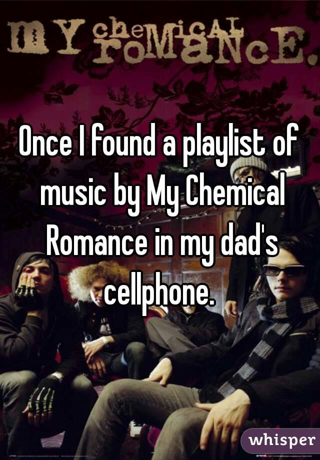 Once I found a playlist of music by My Chemical Romance in my dad's cellphone.