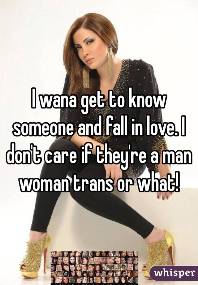 I wana get to know someone and fall in love. I don't care if they're a man woman trans or what!