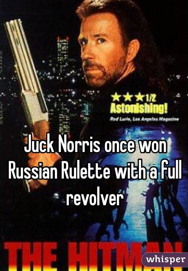 Juck Norris once won Russian Rulette with a full revolver