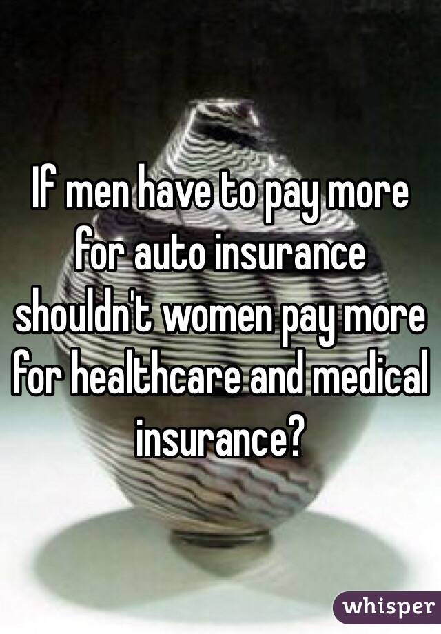 If men have to pay more for auto insurance shouldn't women pay more for healthcare and medical insurance?