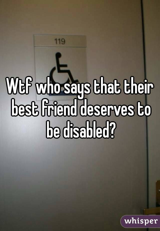 Wtf who says that their best friend deserves to be disabled?