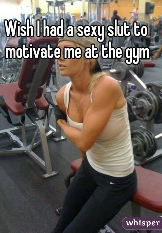Wish I had a sexy slut to motivate me at the gym