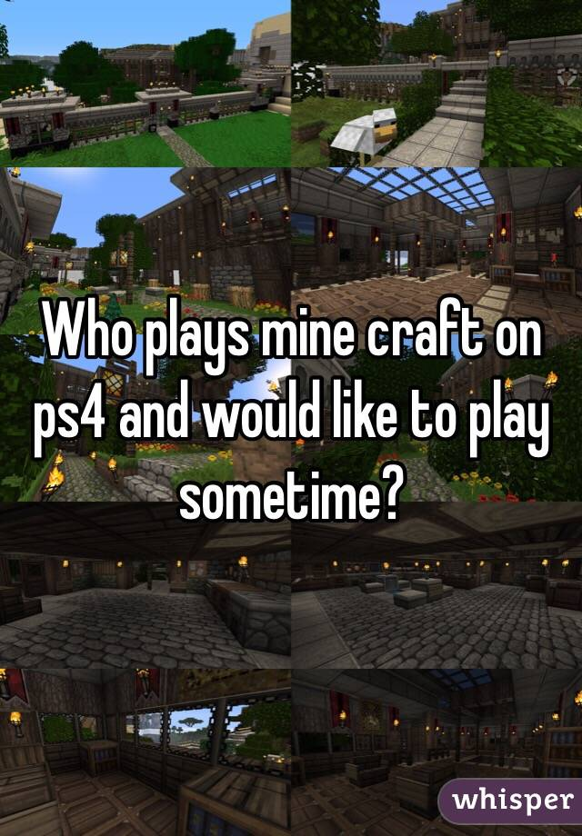 Who plays mine craft on ps4 and would like to play sometime?