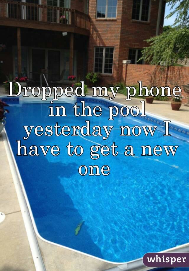 Dropped my phone in the pool yesterday now I have to get a new one