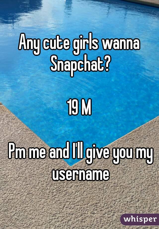 Any cute girls wanna Snapchat?  19 M   Pm me and I'll give you my username