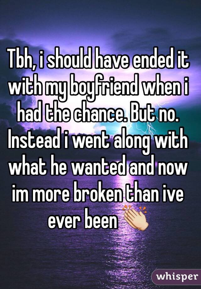 Tbh, i should have ended it with my boyfriend when i had the chance. But no. Instead i went along with what he wanted and now im more broken than ive ever been 👏