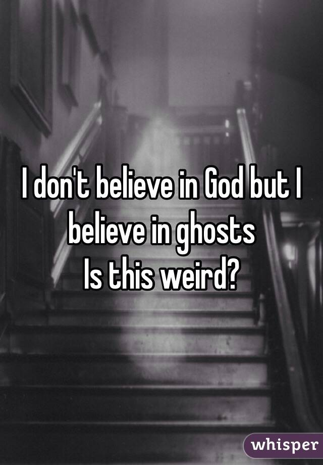 I don't believe in God but I believe in ghosts  Is this weird?