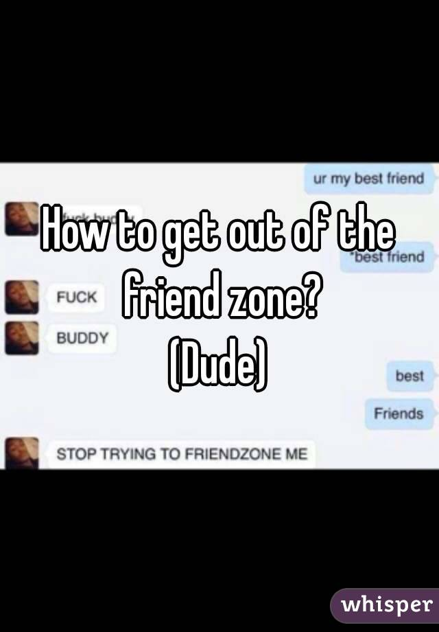 How to get out of the friend zone? (Dude)