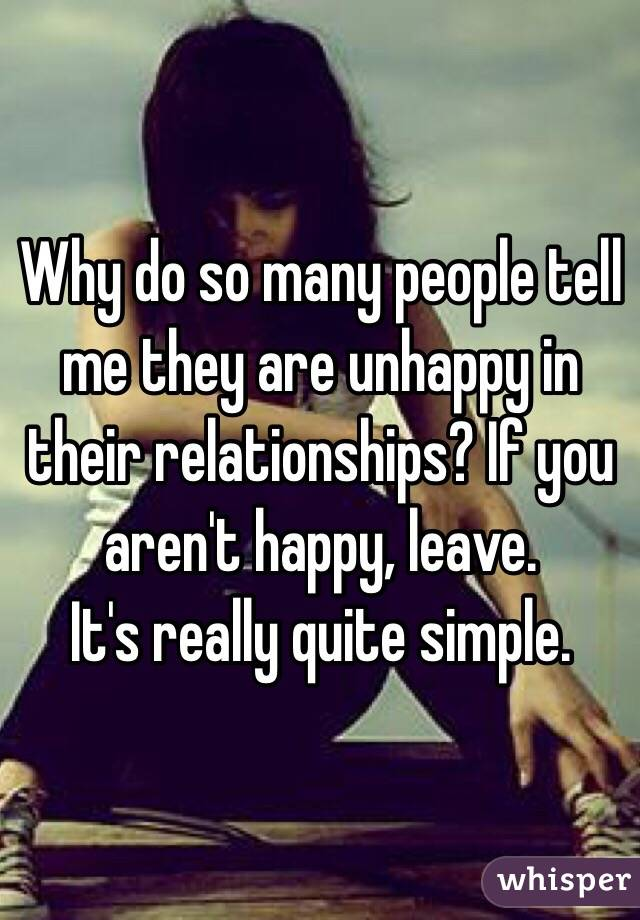 Why do so many people tell me they are unhappy in their relationships? If you aren't happy, leave. It's really quite simple.