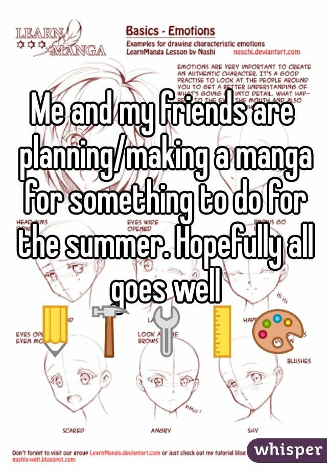 Me and my friends are planning/making a manga for something to do for the summer. Hopefully all goes well ✏🔨🔧📏🎨