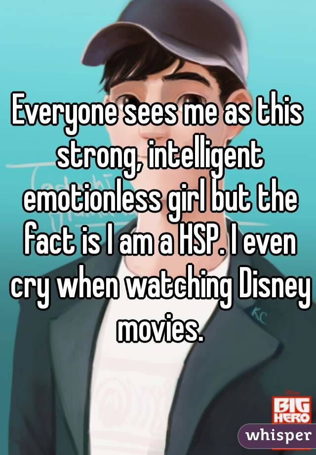 Everyone sees me as this strong, intelligent emotionless girl but the fact is I am a HSP. I even cry when watching Disney movies.