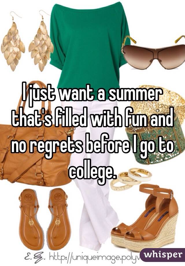 I just want a summer that's filled with fun and no regrets before I go to college.