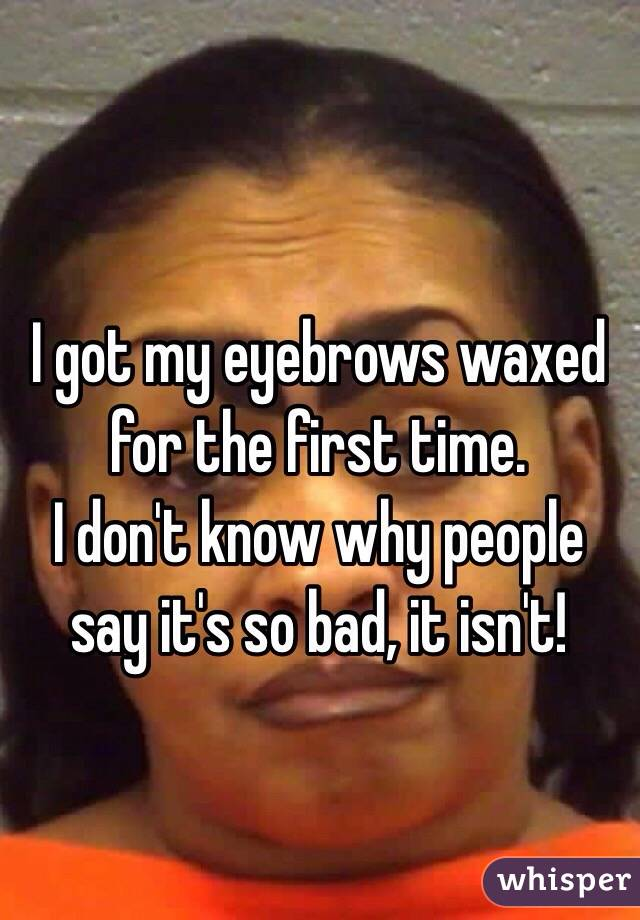 I got my eyebrows waxed for the first time.  I don't know why people say it's so bad, it isn't!