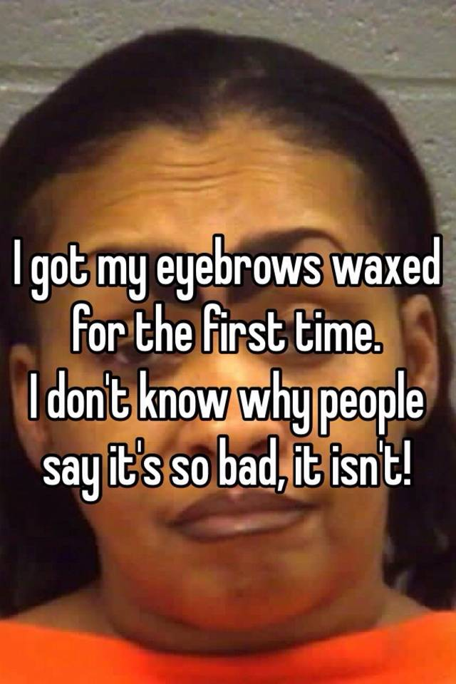I Got My Eyebrows Waxed For The First Time I Dont Know Why People