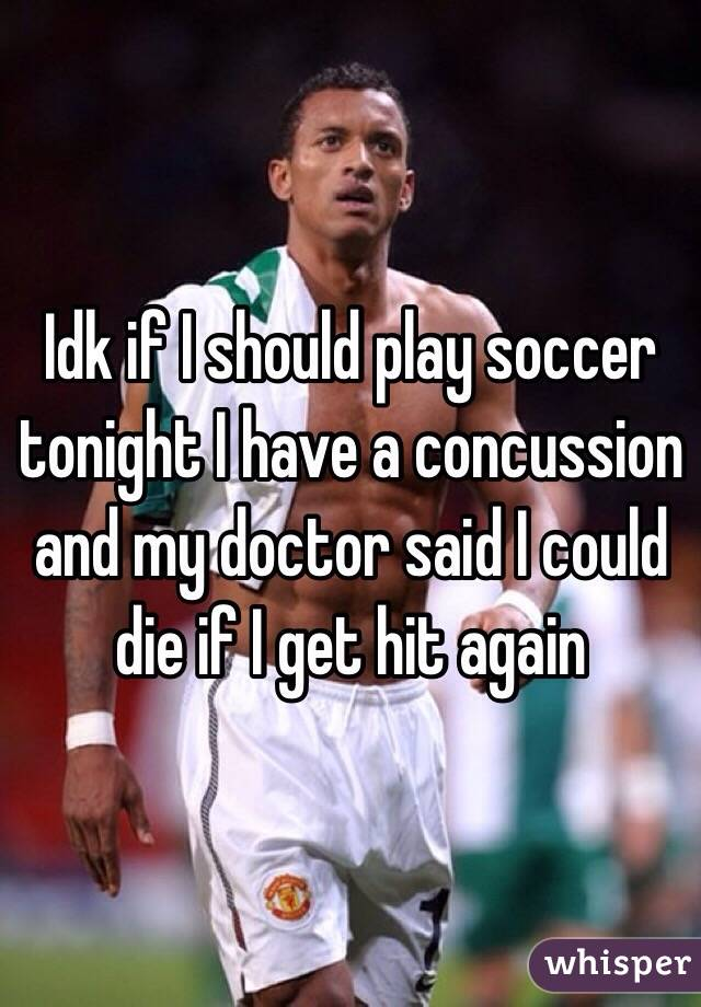 Idk if I should play soccer tonight I have a concussion and my doctor said I could die if I get hit again