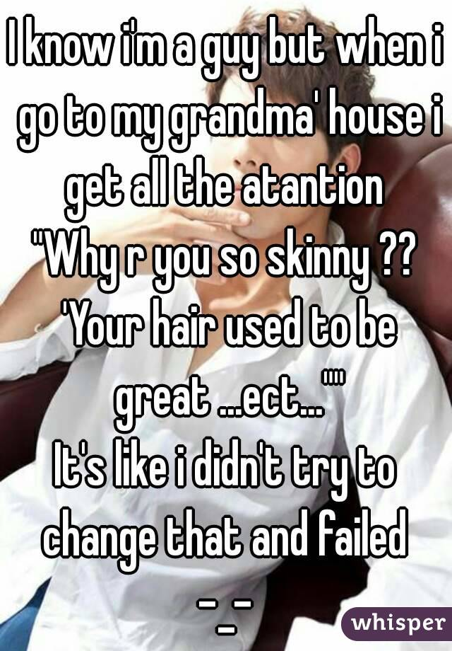 "I know i'm a guy but when i go to my grandma' house i get all the atantion  ""Why r you so skinny ?? 'Your hair used to be great ...ect..."""" It's like i didn't try to change that and failed  -_-"