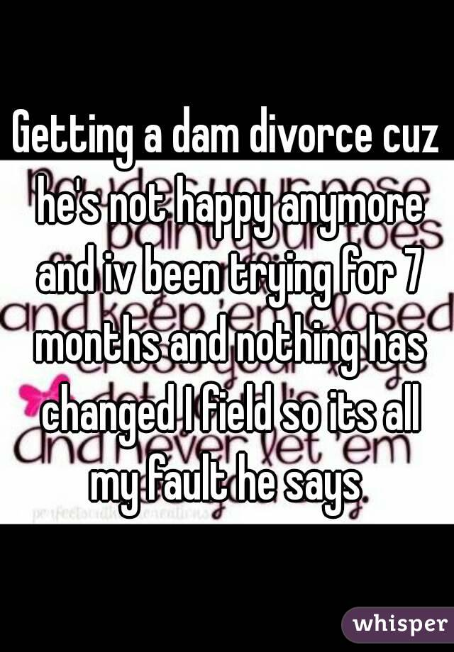 Getting a dam divorce cuz he's not happy anymore and iv been trying for 7 months and nothing has changed I field so its all my fault he says