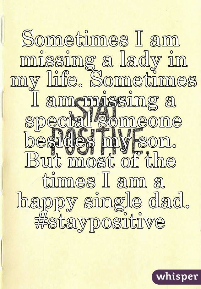 Sometimes I am missing a lady in my life. Sometimes I am missing a special someone besides my son.  But most of the times I am a happy single dad. #staypositive