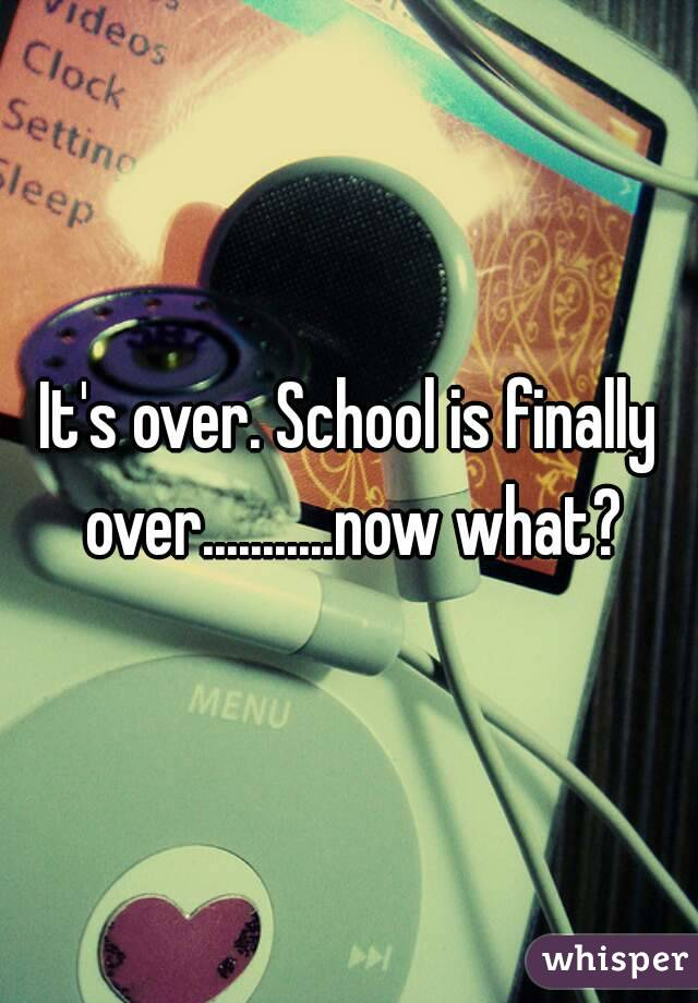 It's over. School is finally over...........now what?