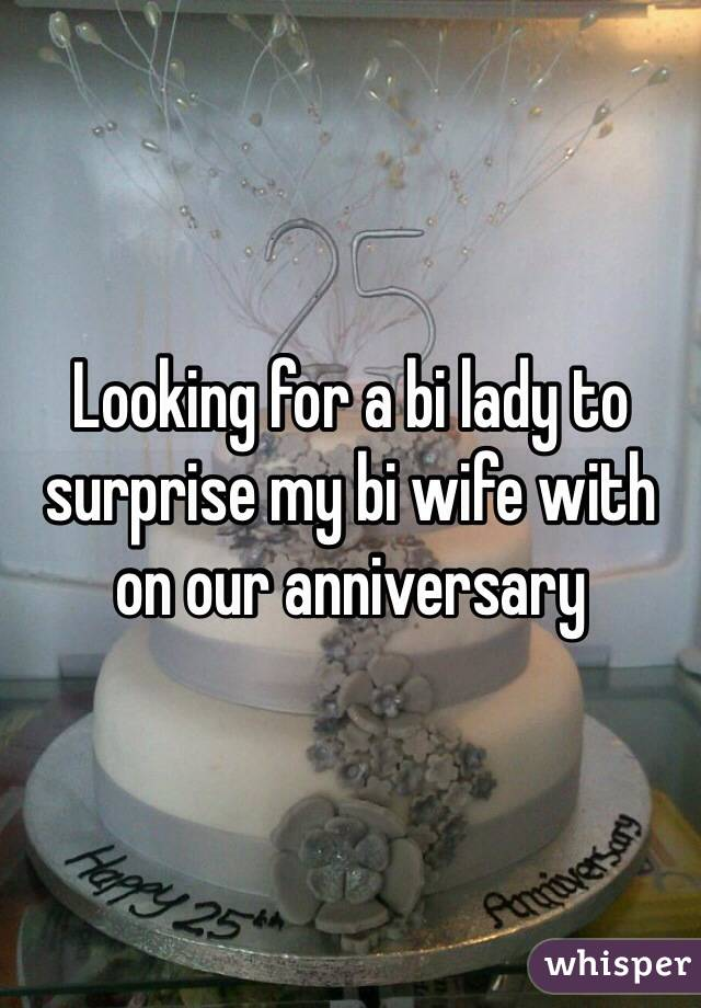 Looking for a bi lady to surprise my bi wife with on our anniversary