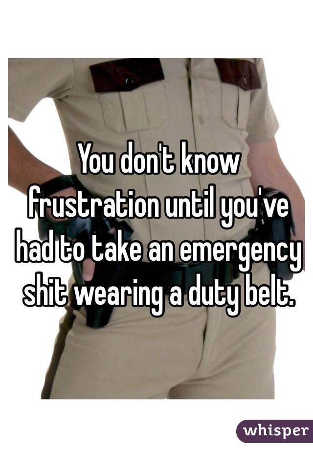 You don't know frustration until you've had to take an emergency shit wearing a duty belt.