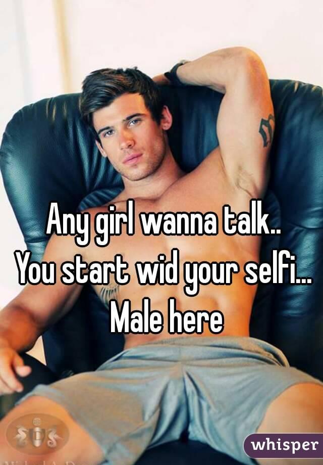 Any girl wanna talk..  You start wid your selfi...  Male here