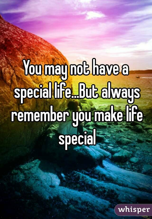 You may not have a special life...But always remember you make life special