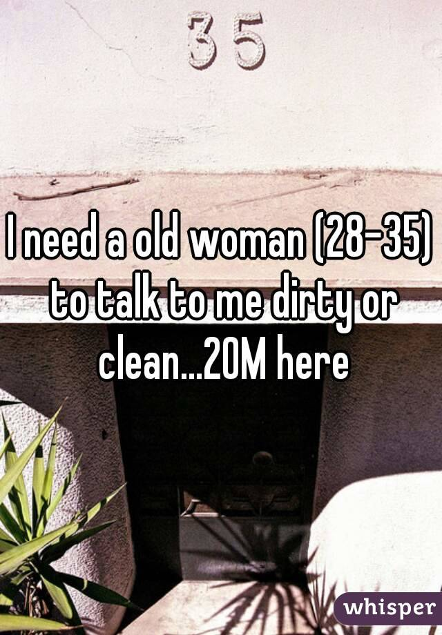 I need a old woman (28-35) to talk to me dirty or clean...20M here