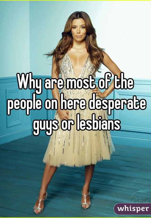 Why are most of the people on here desperate guys or lesbians