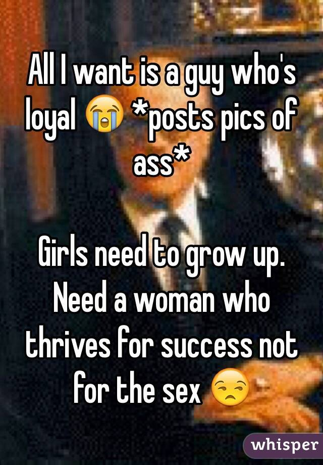 All I want is a guy who's loyal 😭 *posts pics of ass*  Girls need to grow up. Need a woman who thrives for success not for the sex 😒