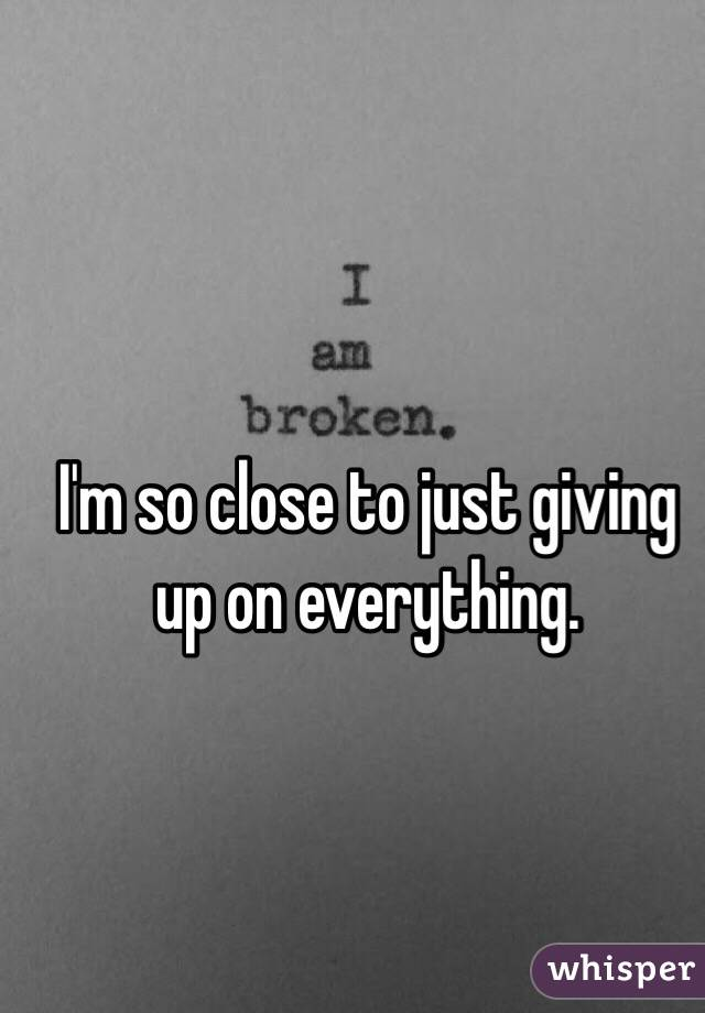 I'm so close to just giving up on everything.