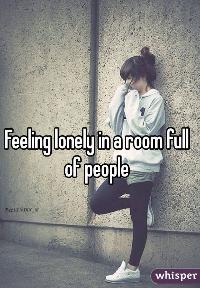 Feeling lonely in a room full of people