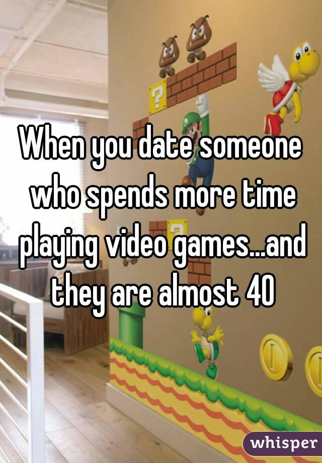 When you date someone who spends more time playing video games...and they are almost 40