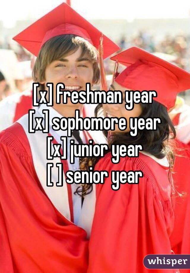 [x] freshman year [x] sophomore year  [x] junior year  [ ] senior year