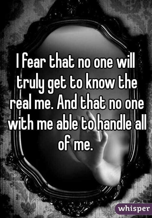 I fear that no one will truly get to know the real me. And that no one with me able to handle all of me.