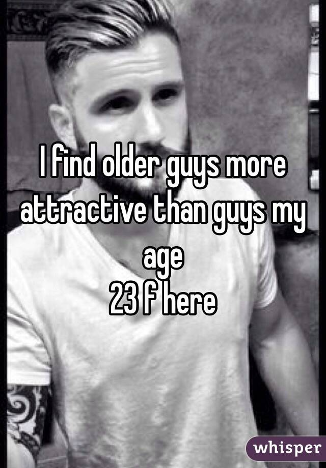 I find older guys more attractive than guys my age  23 f here